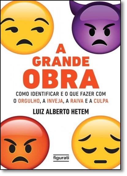 Grande Obra, A: Como Identificar e o Que Fazer com O Orgulho, A Inveja, A Raiva e A Culpa, livro de Luiz Alberto Hetem