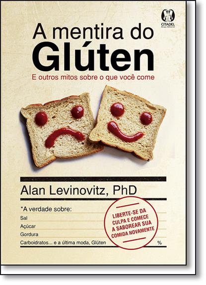 Mentira do Glúten, A: E Outros Mitos Sobre o Que Você Come, livro de Alan Levinovitz