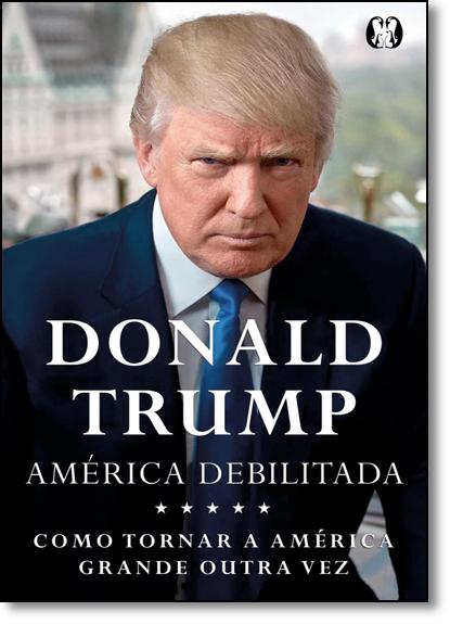 América Debilitada: Como Tornar a América Grande Outra Vez, livro de Donald J. Trump