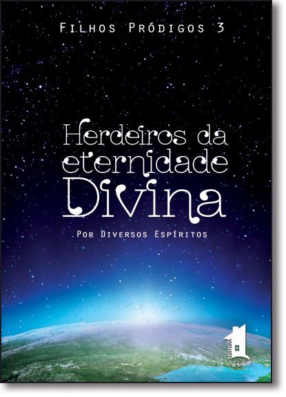 Herdeiro da Eternidade Divina - Vol.3 - Série Filhos Pródigos, livro de ESPIRITOS