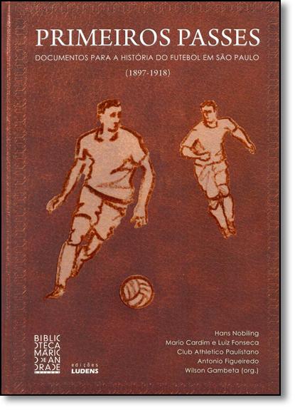 Primeiros Passes: Documentos Para a História do Futebol em São Paulo (1897-1918), livro de Wilson Gambeta