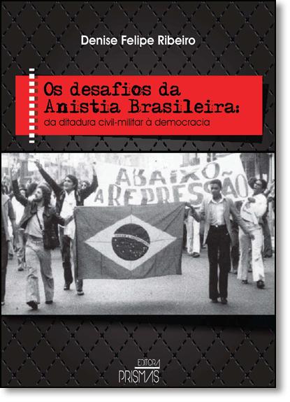 Desafios da Anistia Brasileira, Os: Da Ditadura Civil-mlitar À Democracia, livro de Denise Felipe Ribeiro