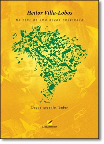 Heitor Villa-lobos: Sons de uma Nação Imaginada, livro de Loque Arcanjo