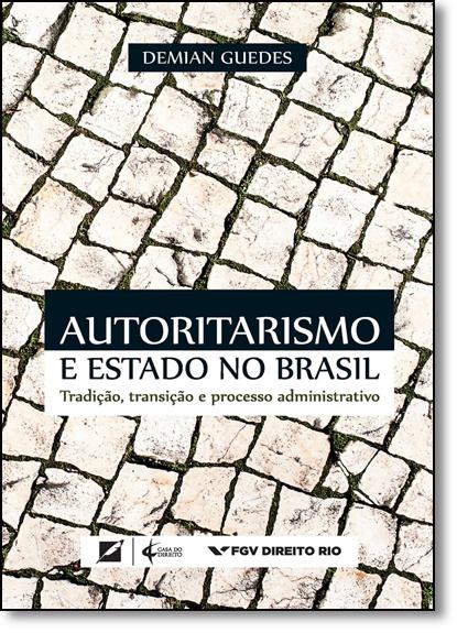 Autoritarismo e Estado no Brasil: Tradição, Transição e Processo Administrativo, livro de Demian Guedes