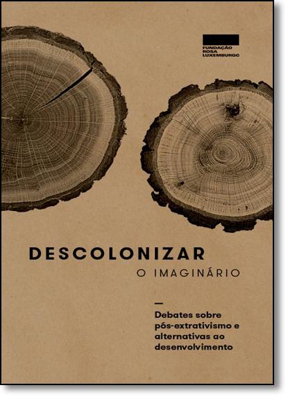 Descolonizar o imaginário: debates sobre pós-extrativismo e alternativas ao desenvolvimento, livro de Gerhard Dilger