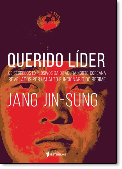 Querido Líder: Os Segredos Explosivos da Ditadura Norte-coreana Revelados Por Um Alto Funcionário do Regime, livro de Jang Jin-Sung