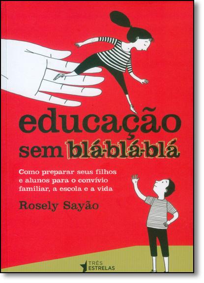 Educação Sem Blá-blá-blá: Como Preparar Seus Filhos e Alunos Para o Convívio Familiar, a Escola e a Vida, livro de Rosely Sayão