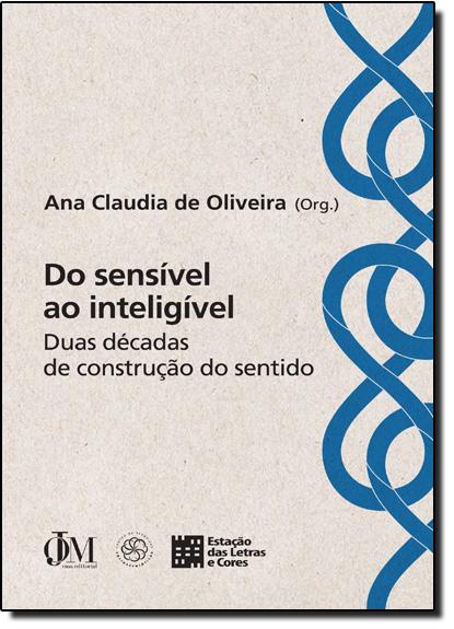 Do Sensível ao Inteligível: Duas Décadas de Construção do Sentido, livro de Ana Claudia de Oliveira
