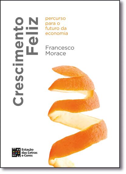 Crescimento Feliz: Percurso Para o Futuro da Economia, livro de Francesco Morace