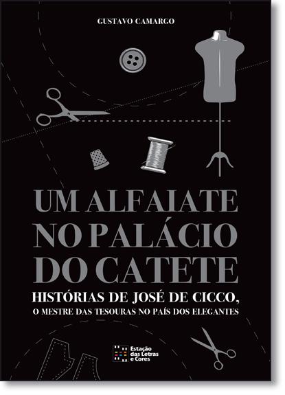 Alfaiate no Palácio do Catete, Um: Histórias de José de Cicco, o Mestre das Tesouras no País dos Elegantes, livro de Gustavo Camargo