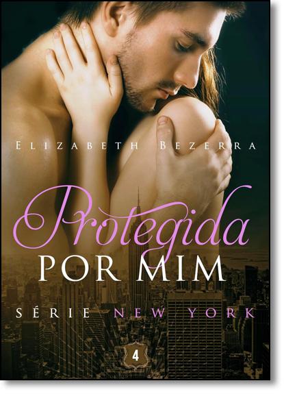 Protegida Por Mim - Vol.4 - Série New York, livro de Elizabeth Bezerra