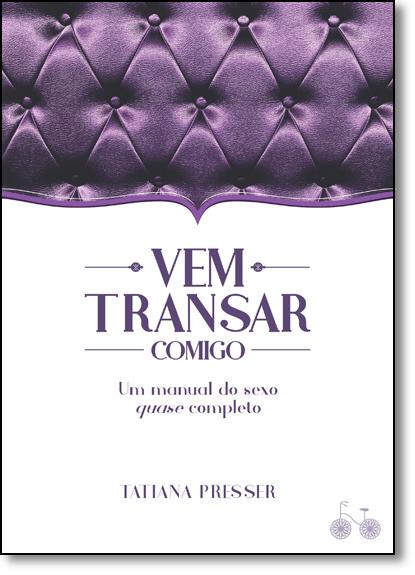 Vem Transar Comigo: Um Manual de Sexo Quase Completo, livro de Tatiana Presser