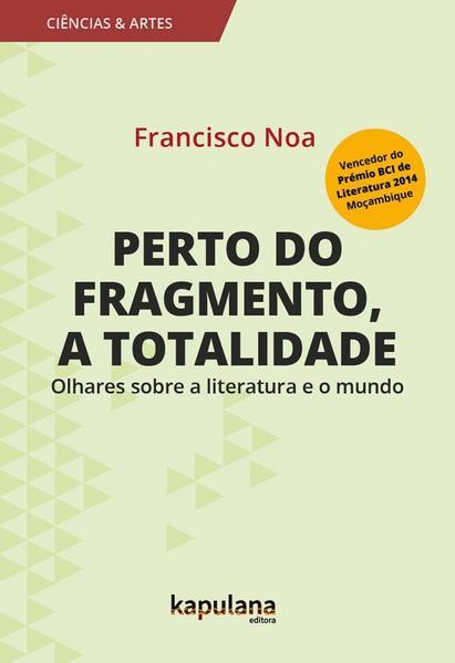 PERTO DO FRAGMENTO, A TOTALIDADE - OLHARES SOBRE A LITERATURA E O MUNDO, livro de Francisco Noa