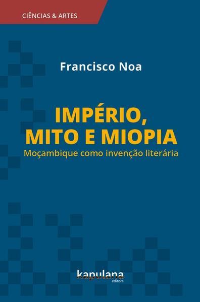 IMPÉRIO, MITO E MIOPIA: MOÇAMBIQUE COMO INVENÇÃO LITERÁRIA, livro de Francisco Noa