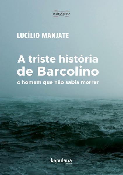 A TRISTE HISTÓRIA DE BARCOLINO, O HOMEM QUE NÃO SABIA MORRER, livro de Lucílio Orlando Manjate