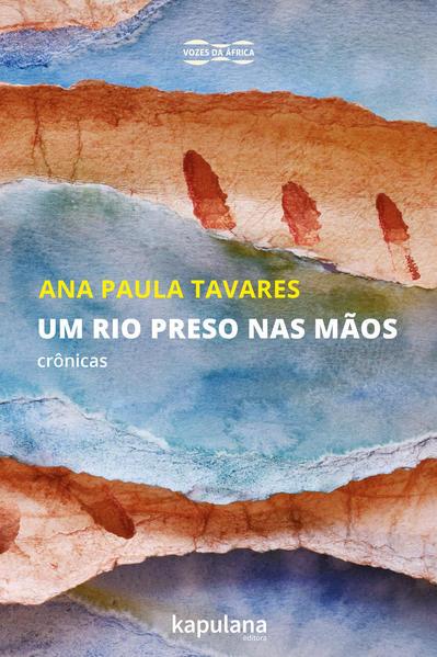 Um rio preso nas mãos. Crônicas, livro de Ana Paula Tavares