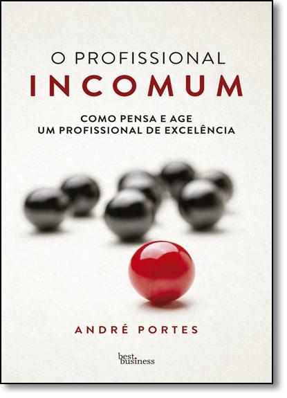 Profissional Incomum, O: Como Pensa e Age Um Profissional de Excelência, livro de André Portes