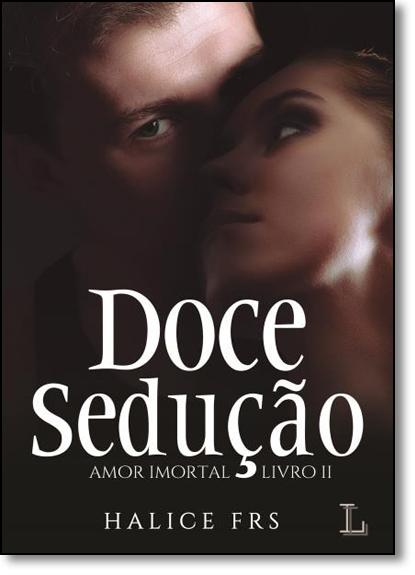 Doce Sedução - Vol.2 - Série Amor Imortal, livro de Halice FRS