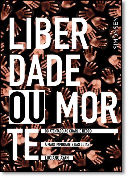 Liberdade ou Morte: Do Atentado ao Charlie Hebdo À Mais Importante das Lutas, livro de Luciano Ayan