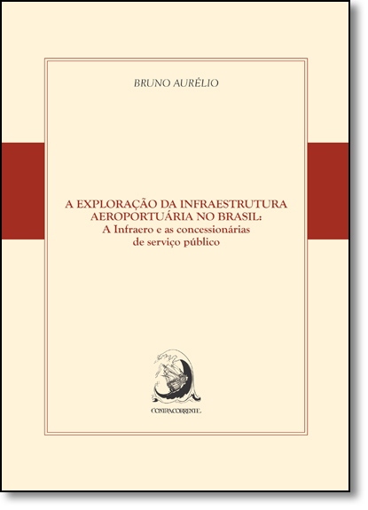 Exploração da Infraestrutura Aeroportuária no Brasil, A: A Infraero e as Concessionárias de Serviço Público, livro de Bruno Aurélio