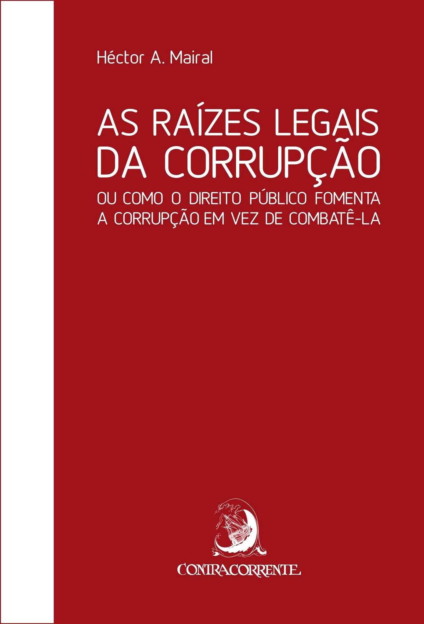 As raízes legais da corrupção: ou como o direito público fomenta a corrupção em vez de combatê-la, livro de Hector A. Mairal