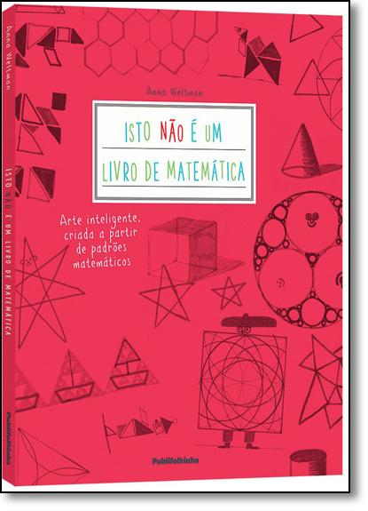 Isto Não É um Livro de Matemática: Arte Inteligente, Criada a Partir de Padrões Matemáticos, livro de Anna Weltman