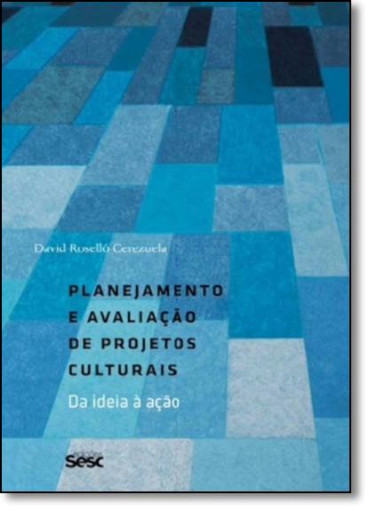 Planejamento e Avaliação de Projetos Culturais: Da Ideia À Ação, livro de David Roselló Cerezuela