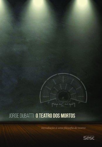 O Teatro dos Mortos. Introdução à Uma Filosofia do Teatro, livro de Jorge Dubatti