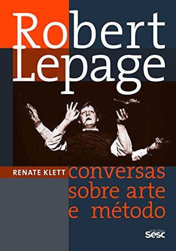 Robert Lepage. Conversas Sobre Arte e Método, livro de Renate Klett