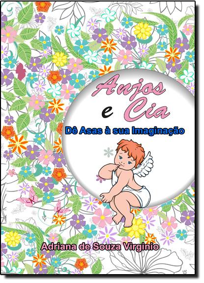 Anjos e Cia: Dê Asas a Sua Imaginação - Terapia Antiestresse - Livro de Colorir, livro de Adriana Virginio de Souza