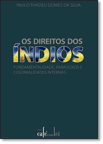 Direitos dos Índios, Os: Fundamentalidade, Paradoxos e Colonialidades Internas, livro de Paulo Thadeu Gomes da Silva