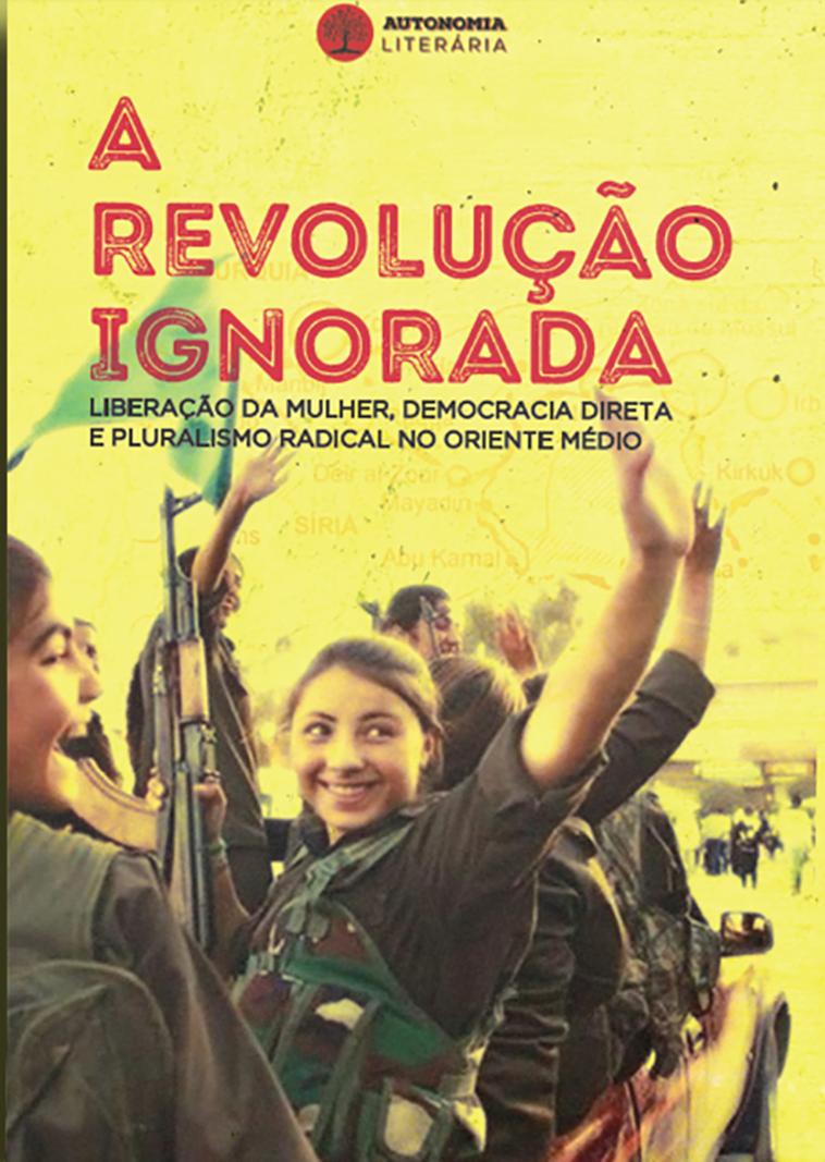 A revolução ignorada: liberação da mulher, democracia direta e pluralismo radical no Oriente Médio, livro de Dilar Dirik, David Graeber, Comite de Resistência Curda, entre outros