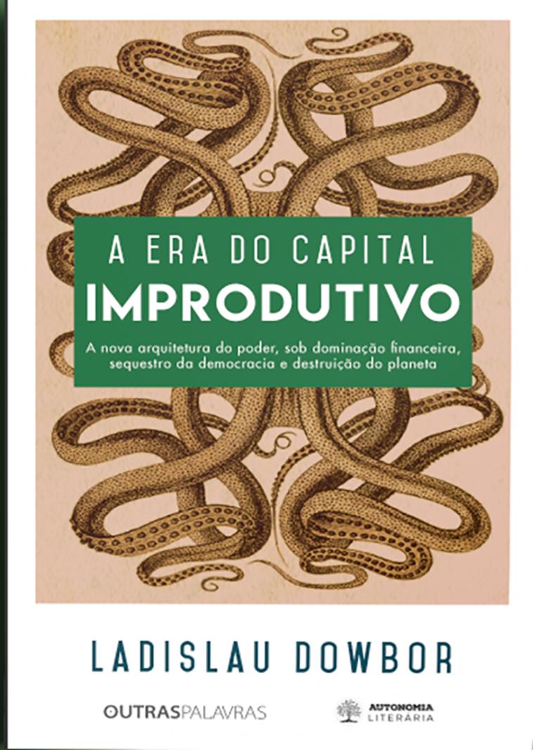 A Era do Capital Improdutivo. Por que Oito Famílias Tem Mais Riqueza do que a Metade da População do Mundo?, livro de Ladislau Dowbor