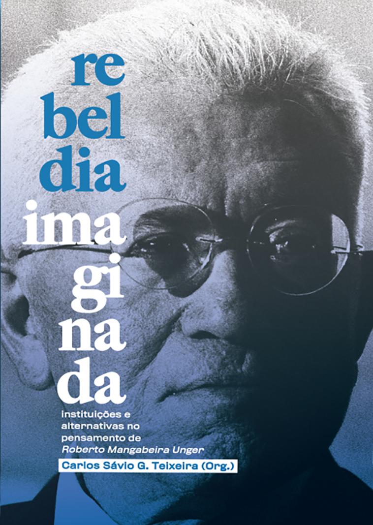 Rebeldia imaginada - instituições e alternativas no pensamento de Roberto Mangabeira Unger, livro de Carlos Sávio G. Teixeira (org.)