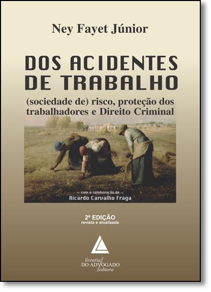 Dos Acidentes de Trabalho: Sociedade de Risco, Proteção dos Trabalhadores e Direito Criminal, livro de Ney Fayet Júnior