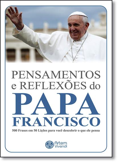 Pensamentos e Reflexões do Papa Francisco: 500 Frases em 50 Lições Para Você Descobrir o Que Ele Pensa - Coleção Pensame, livro de Wander Garcia