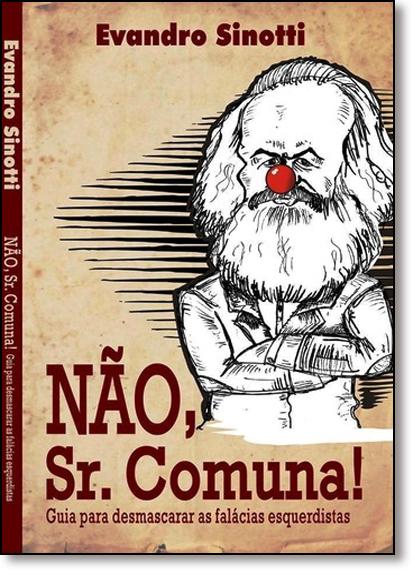Não, Sr. Comuna!: Guia Para Desmascarar As Falácias Esquerdistas, livro de Evandro Sinotti