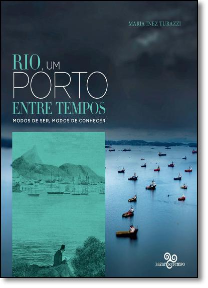 Rio, Um Porto Entre Tempos: Modos de Ser, Modos de Conhecer, livro de Maria Inez Turazzi