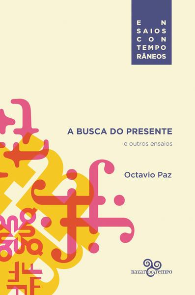 Busca do Presente, A: E Outros Ensaios, livro de Octavio  Paz