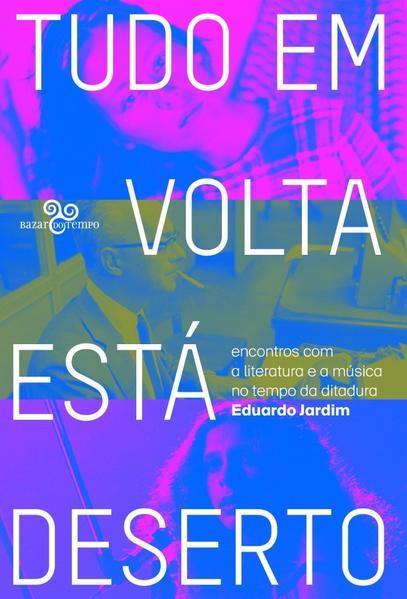 Tudo em volta está deserto: encontros com a literatura e a música no tempo da ditadura, livro de Eduardo Jardim