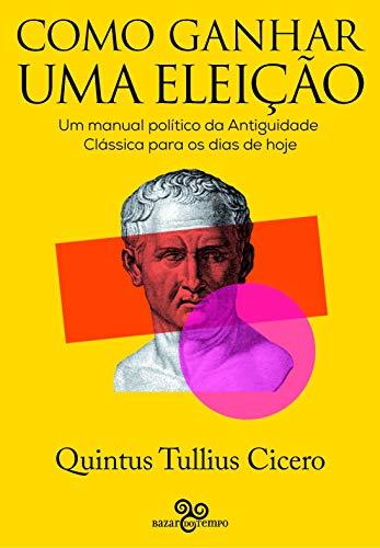 Como ganhar uma eleição - Um manual político da Antiguidade Clássica para os dias de hoje, livro de Quintus Tullius Cicero