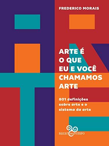 Arte é o que eu e você chamamos arte: 801 definições sobre arte e o sistema da arte, livro de Frederico Morais