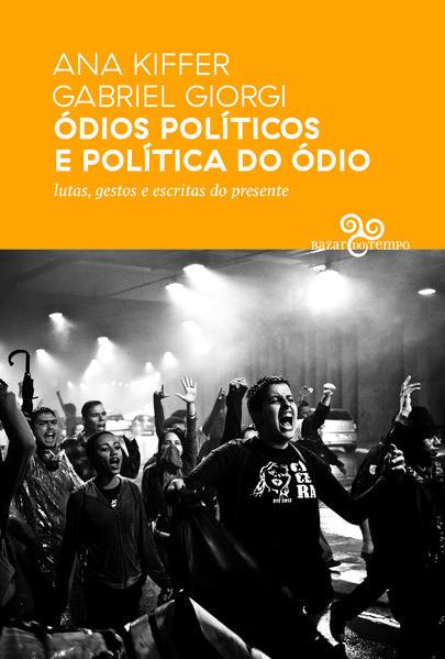 Ódios políticos e política do ódio. Lutas, gestos e escritas do presente, livro de Ana Kiffer, Gabriel Giorgi