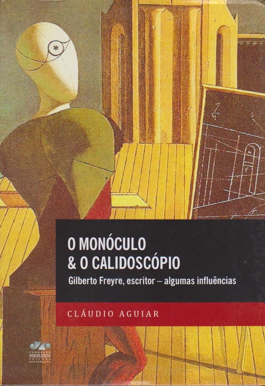 O monóculo e o calidoscópio: Gilberto Freyre, escritor - algumas influências, livro de Cláudio Aguiar