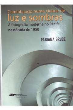 Caminhando numa cidade de luz e de sombras - A fotografia moderna no Recife na década de 1950, livro de Fabiana de Fátima Bruce da Silva