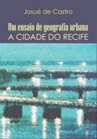 Um ensaio de geografia urbana: a cidade do Recife, livro de Josué de Castro