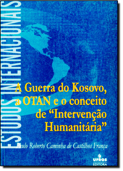 Guerra do Kosovo, a Otan e o Conceito de Intervenção Humanitária, A, livro de Paulo Roberto Caminha De Castilhos Franca