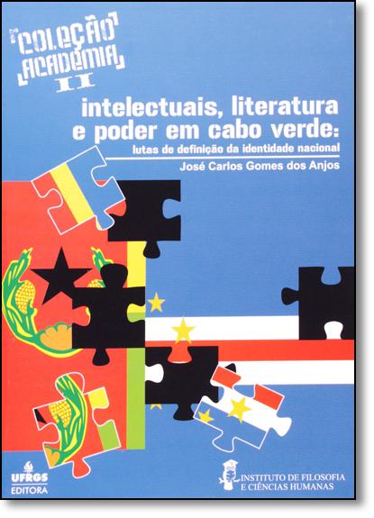 Intelectuais, Literatura e Poder em Cabo Verde: Lutas de Definicao da Identidade Nacional, livro de José Carlos Gomes dos Anjos