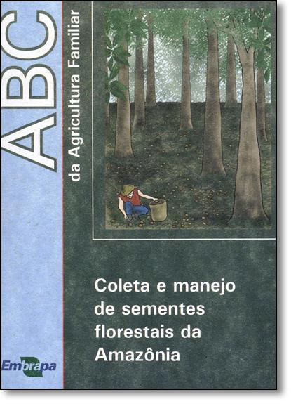 Coleta e Manejo de Sementes Florestais da Amazônia - Vol.39 - Coleção Abc da Agricultura Familiar, livro de Lucinda Carneiro Garcia