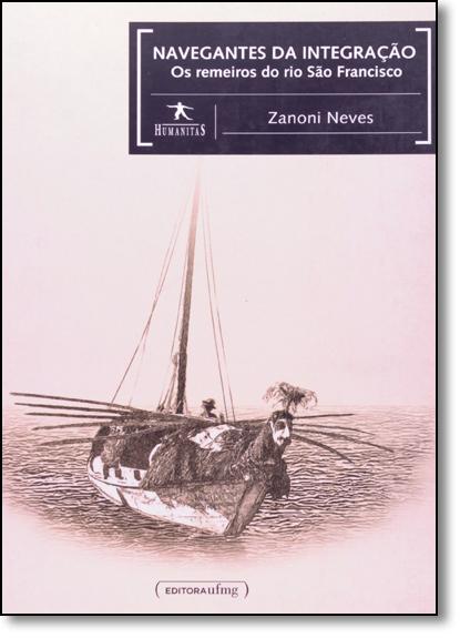 Navegantes da Integração: Os Remeiros do Rio São Francisco - Coleção Humanitas, livro de Zanoni Neves
